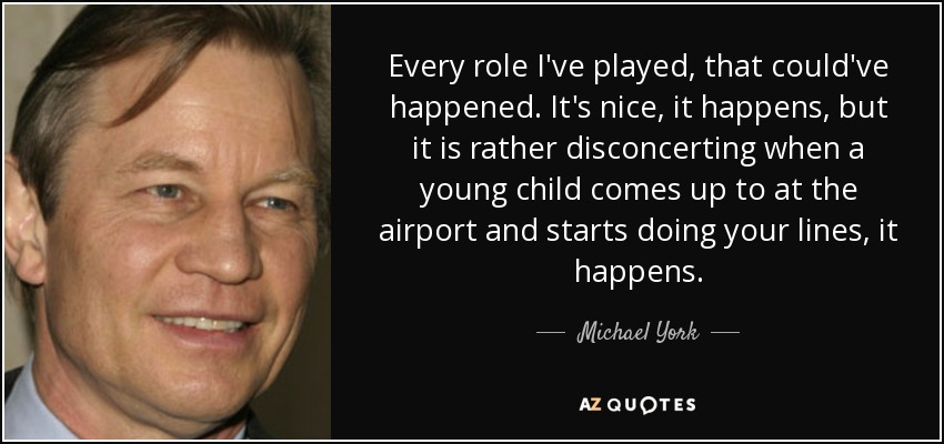 Every role I've played, that could've happened. It's nice, it happens, but it is rather disconcerting when a young child comes up to at the airport and starts doing your lines, it happens. - Michael York