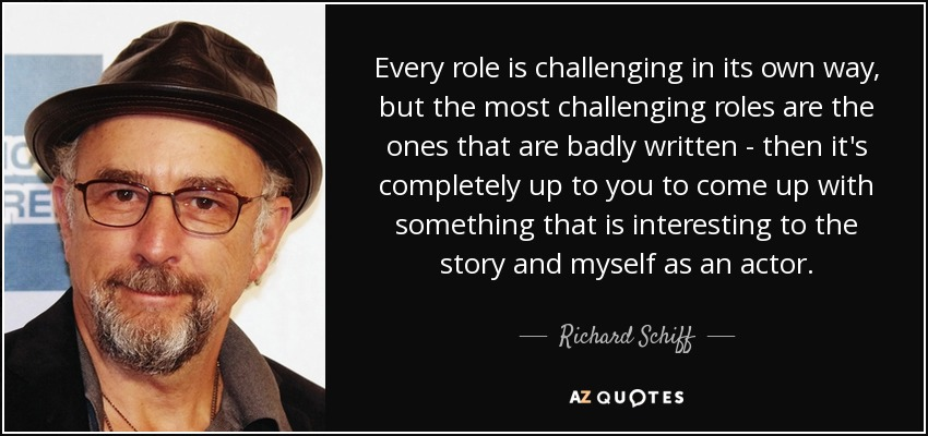 Every role is challenging in its own way, but the most challenging roles are the ones that are badly written - then it's completely up to you to come up with something that is interesting to the story and myself as an actor. - Richard Schiff