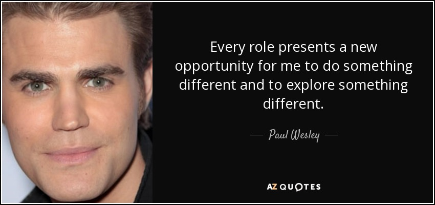 Every role presents a new opportunity for me to do something different and to explore something different. - Paul Wesley