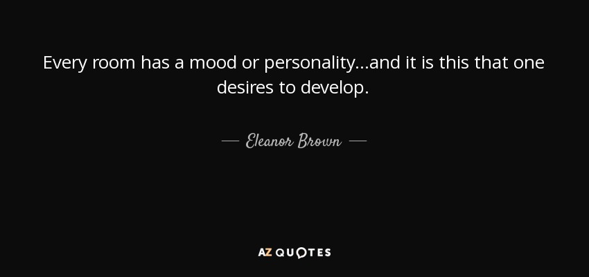 Every room has a mood or personality...and it is this that one desires to develop. - Eleanor Brown