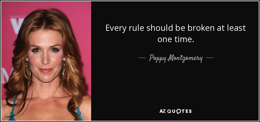 Every rule should be broken at least one time. - Poppy Montgomery