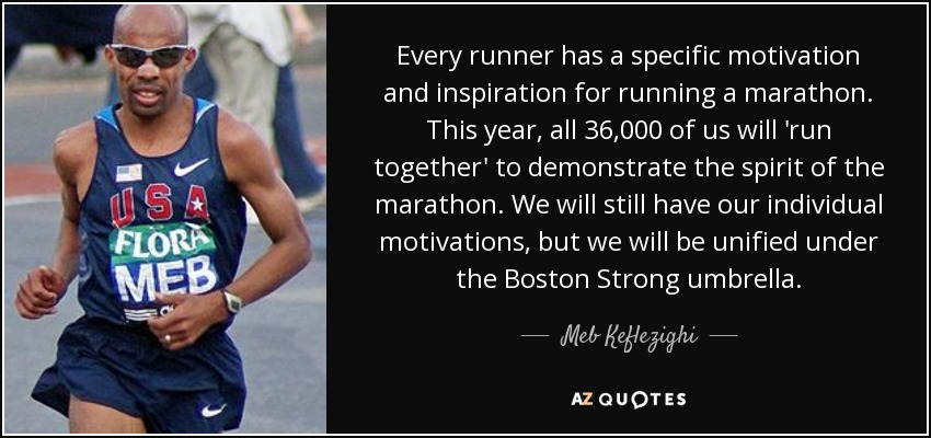 Every runner has a specific motivation and inspiration for running a marathon. This year, all 36,000 of us will 'run together' to demonstrate the spirit of the marathon. We will still have our individual motivations, but we will be unified under the Boston Strong umbrella. - Meb Keflezighi