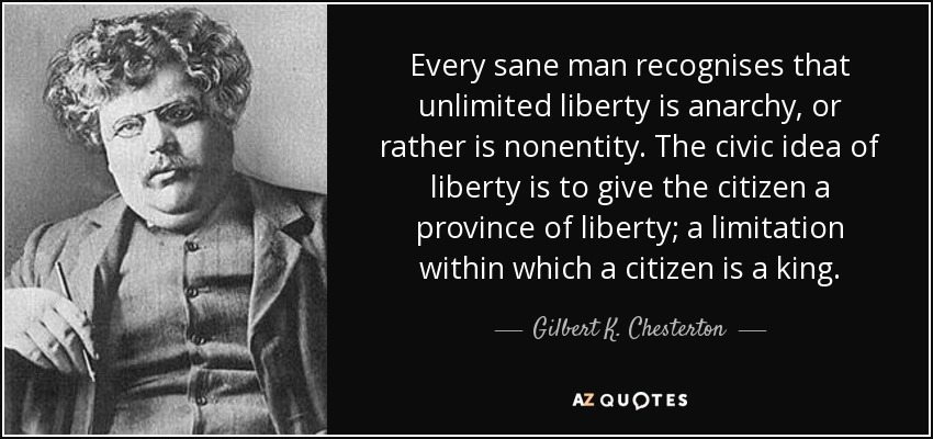 Every sane man recognises that unlimited liberty is anarchy, or rather is nonentity. The civic idea of liberty is to give the citizen a province of liberty; a limitation within which a citizen is a king. - Gilbert K. Chesterton
