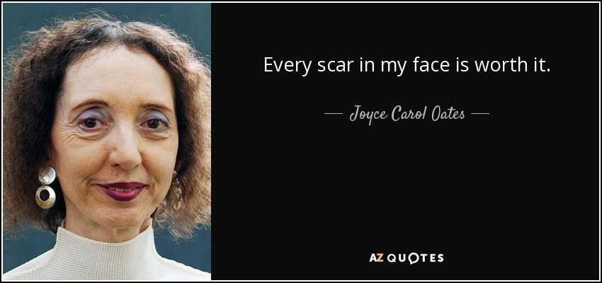 Every scar in my face is worth it. - Joyce Carol Oates