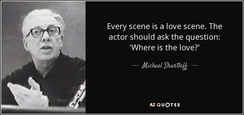 Every scene is a love scene. The actor should ask the question: 'Where is the love?' - Michael Shurtleff
