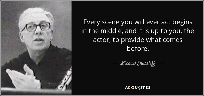 Every scene you will ever act begins in the middle, and it is up to you, the actor, to provide what comes before. - Michael Shurtleff