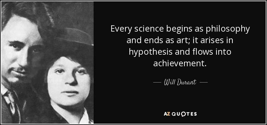 Every science begins as philosophy and ends as art; it arises in hypothesis and flows into achievement. - Will Durant