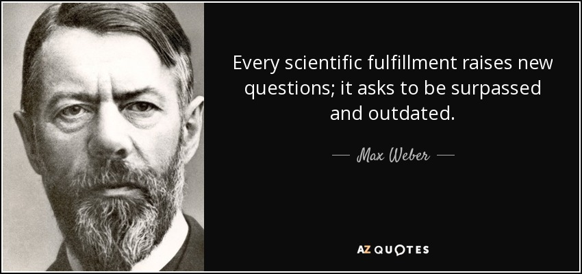 Every scientific fulfillment raises new questions; it asks to be surpassed and outdated. - Max Weber