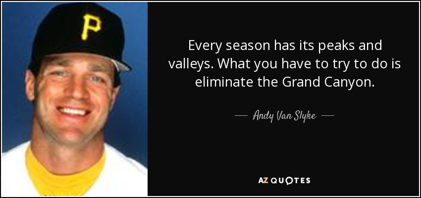 Every season has its peaks and valleys. What you have to try to do is eliminate the Grand Canyon. - Andy Van Slyke