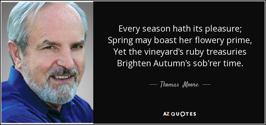 Every season hath its pleasure; Spring may boast her flowery prime, Yet the vineyard's ruby treasuries Brighten Autumn's sob'rer time. - Thomas  Moore