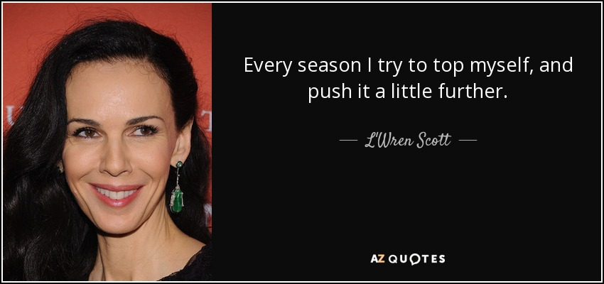 Every season I try to top myself, and push it a little further. - L'Wren Scott