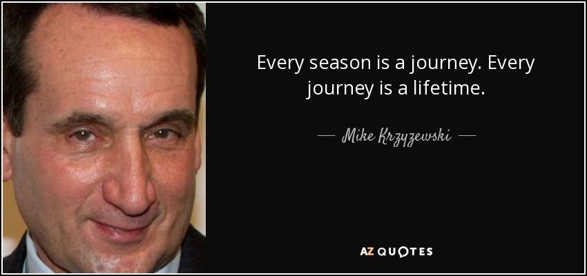 Every season is a journey. Every journey is a lifetime. - Mike Krzyzewski