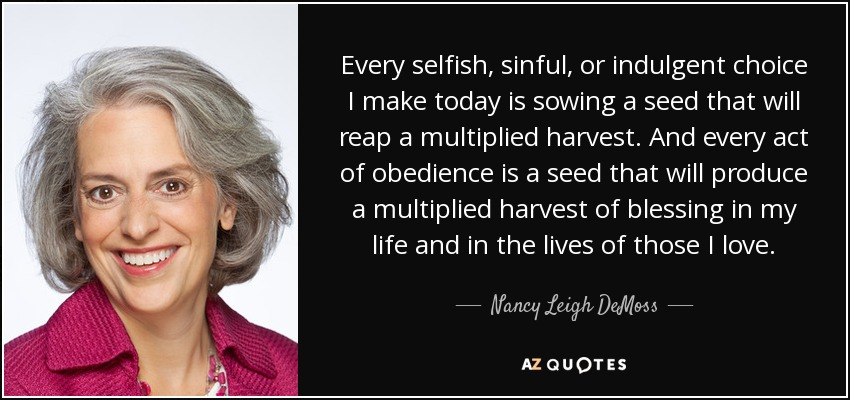 Every selfish, sinful, or indulgent choice I make today is sowing a seed that will reap a multiplied harvest. And every act of obedience is a seed that will produce a multiplied harvest of blessing in my life and in the lives of those I love. - Nancy Leigh DeMoss