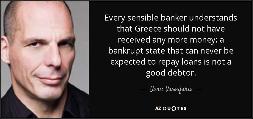 Every sensible banker understands that Greece should not have received any more money: a bankrupt state that can never be expected to repay loans is not a good debtor. - Yanis Varoufakis
