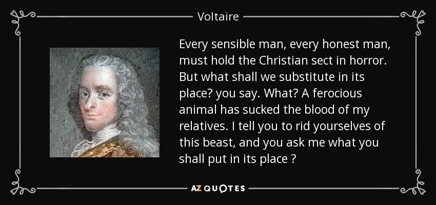 Every sensible man, every honest man, must hold the Christian sect in horror. But what shall we substitute in its place? you say. What? A ferocious animal has sucked the blood of my relatives. I tell you to rid yourselves of this beast, and you ask me what you shall put in its place ? - Voltaire
