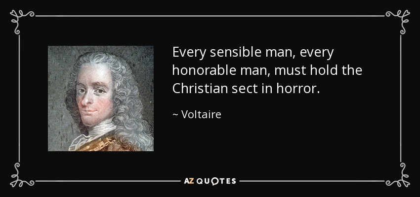 Every sensible man, every honorable man, must hold the Christian sect in horror. - Voltaire