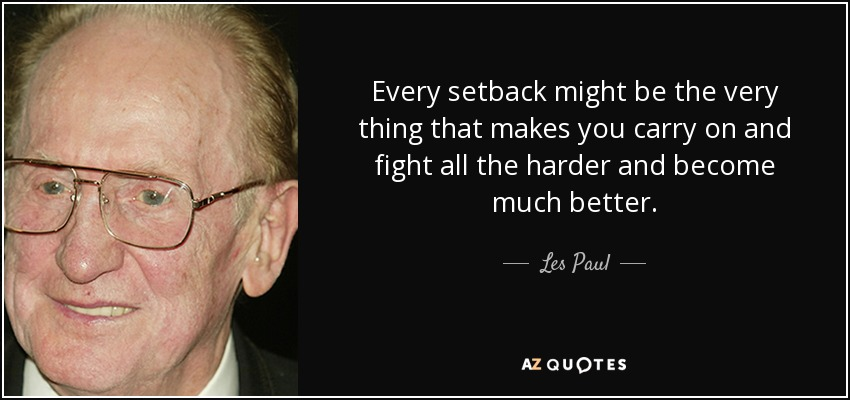 Every setback might be the very thing that makes you carry on and fight all the harder and become much better. - Les Paul