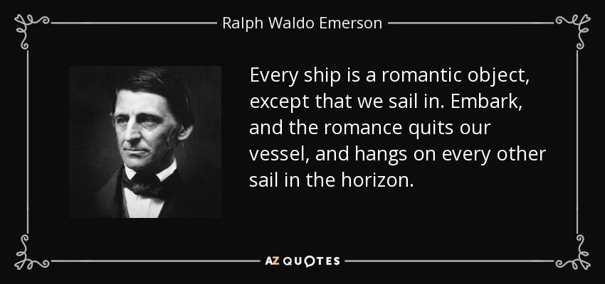 Every ship is a romantic object, except that we sail in. Embark, and the romance quits our vessel, and hangs on every other sail in the horizon. - Ralph Waldo Emerson