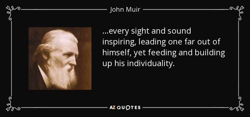 ...every sight and sound inspiring, leading one far out of himself, yet feeding and building up his individuality. - John Muir