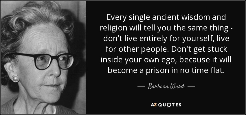 Every single ancient wisdom and religion will tell you the same thing - don't live entirely for yourself, live for other people. Don't get stuck inside your own ego, because it will become a prison in no time flat. - Barbara Ward, Baroness Jackson of Lodsworth