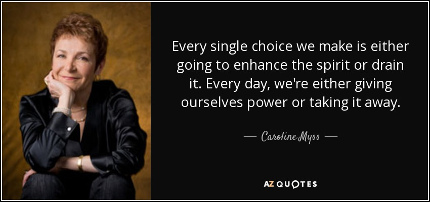 Every single choice we make is either going to enhance the spirit or drain it. Every day, we're either giving ourselves power or taking it away. - Caroline Myss