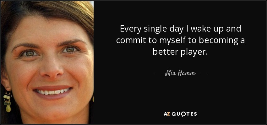 Every single day I wake up and commit to myself to becoming a better player. - Mia Hamm