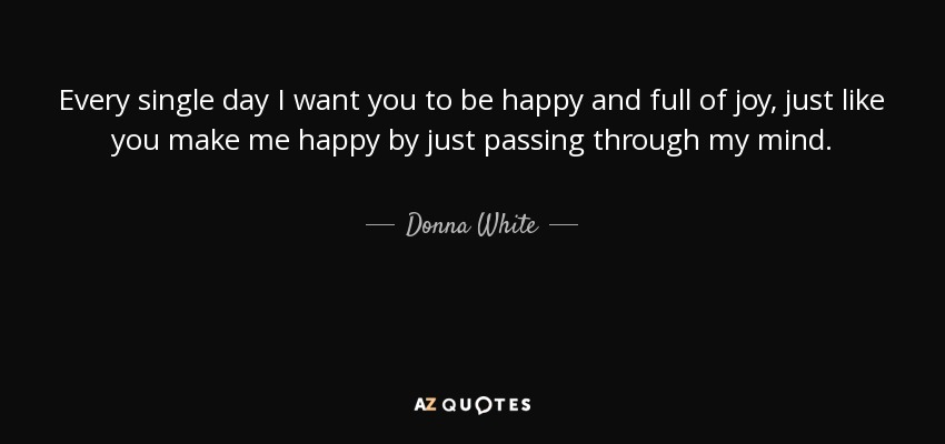Image of: Parent Every Single Day Want You To Be Happy And Full Of Joy Just Like Luvze Donna White Quote Every Single Day Want You To Be Happy And