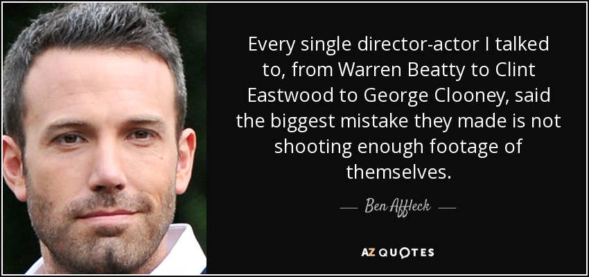 Every single director-actor I talked to, from Warren Beatty to Clint Eastwood to George Clooney, said the biggest mistake they made is not shooting enough footage of themselves. - Ben Affleck