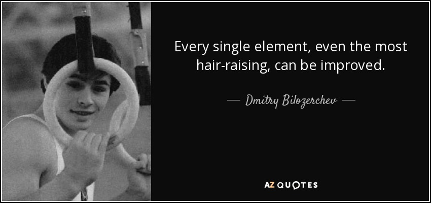 Every single element, even the most hair-raising, can be improved. - Dmitry Bilozerchev