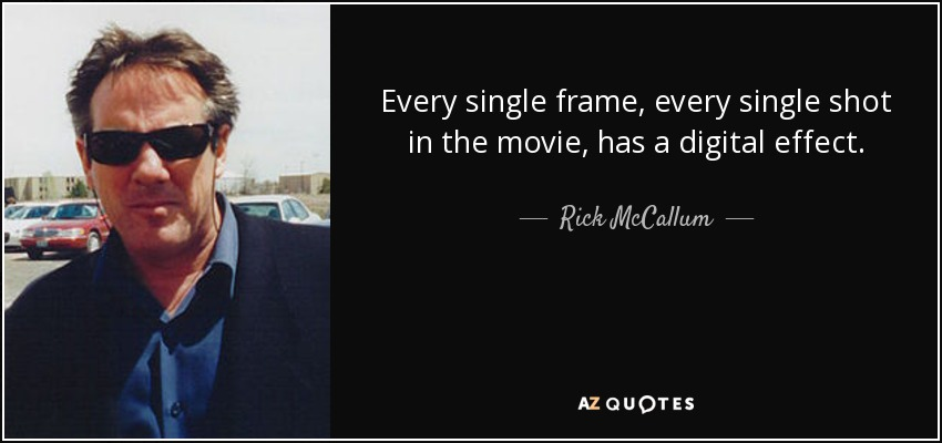Every single frame, every single shot in the movie, has a digital effect. - Rick McCallum