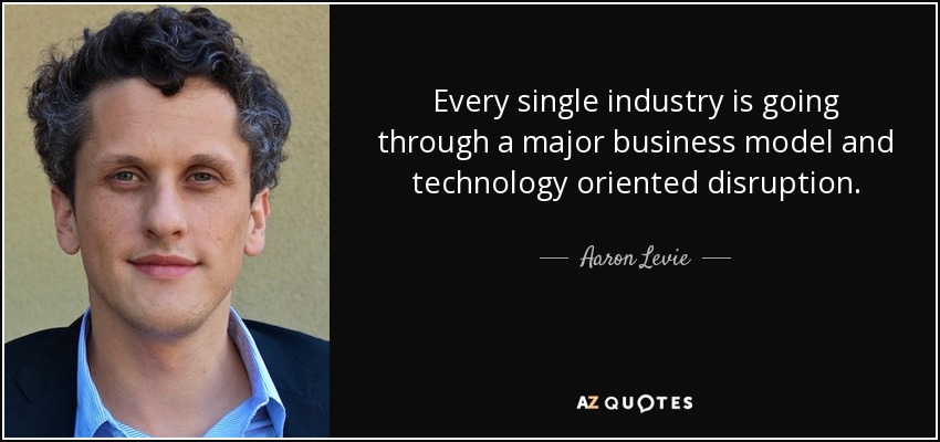 Every single industry is going through a major business model and technology oriented disruption. - Aaron Levie