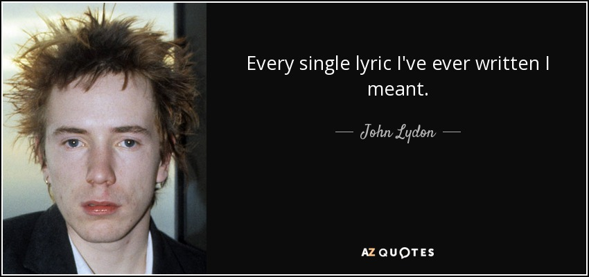 Every single lyric I've ever written I meant. - John Lydon