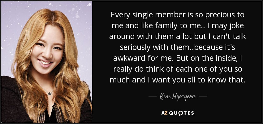Every single member is so precious to me and like family to me.. I may joke around with them a lot but I can't talk seriously with them..because it's awkward for me. But on the inside, I really do think of each one of you so much and I want you all to know that. - Kim Hyo-yeon