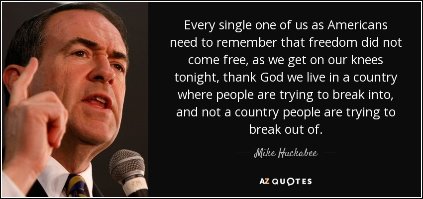 Every single one of us as Americans need to remember that freedom did not come free, as we get on our knees tonight, thank God we live in a country where people are trying to break into, and not a country people are trying to break out of. - Mike Huckabee