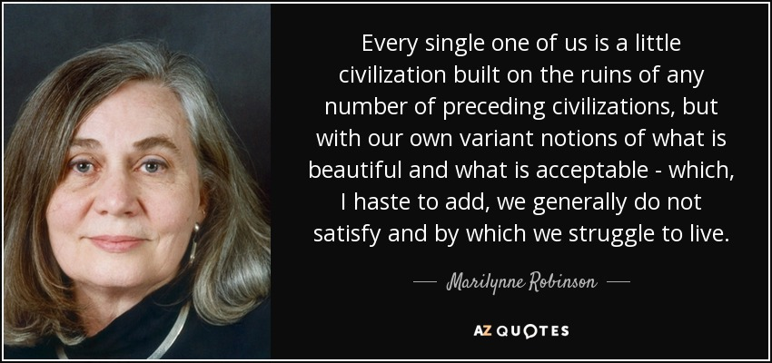 Every single one of us is a little civilization built on the ruins of any number of preceding civilizations, but with our own variant notions of what is beautiful and what is acceptable - which, I haste to add, we generally do not satisfy and by which we struggle to live. - Marilynne Robinson