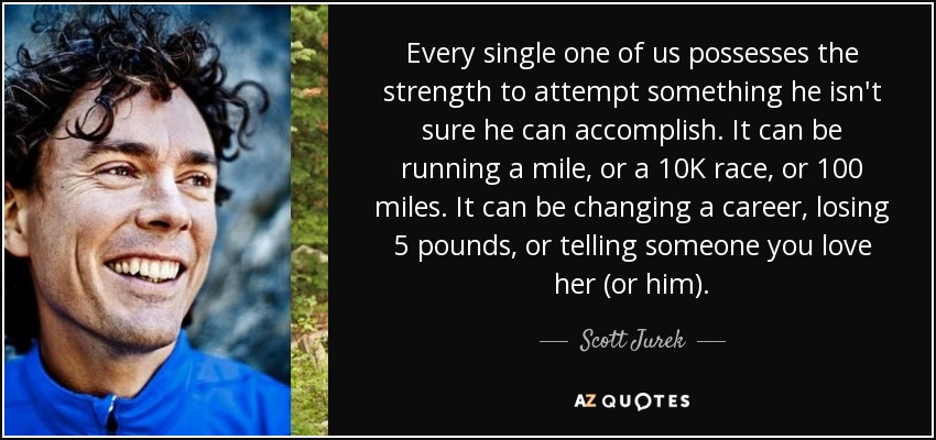 Every single one of us possesses the strength to attempt something he isn't sure he can accomplish. It can be running a mile, or a 10K race, or 100 miles. It can be changing a career, losing 5 pounds, or telling someone you love her (or him). - Scott Jurek