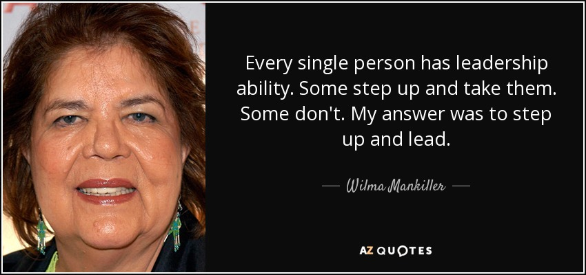 Every single person has leadership ability. Some step up and take them. Some don't. My answer was to step up and lead. - Wilma Mankiller