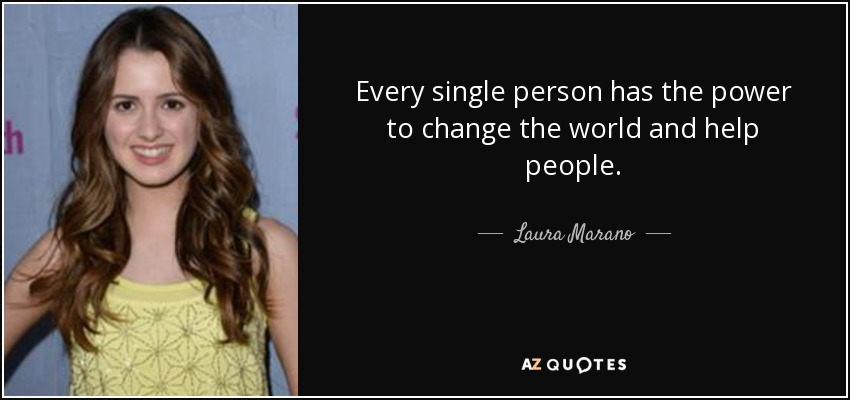 Every single person has the power to change the world and help people. - Laura Marano