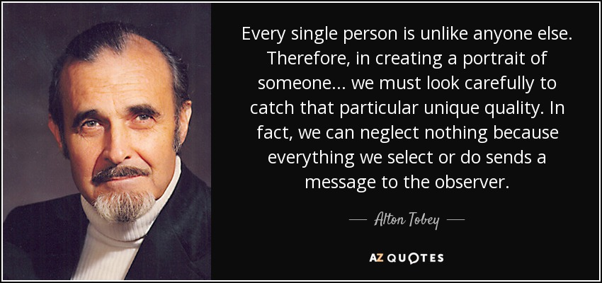 Every single person is unlike anyone else. Therefore, in creating a portrait of someone... we must look carefully to catch that particular unique quality. In fact, we can neglect nothing because everything we select or do sends a message to the observer. - Alton Tobey