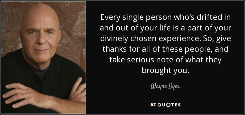 Every single person who's drifted in and out of your life is a part of your divinely chosen experience. So, give thanks for all of these people, and take serious note of what they brought you. - Wayne Dyer