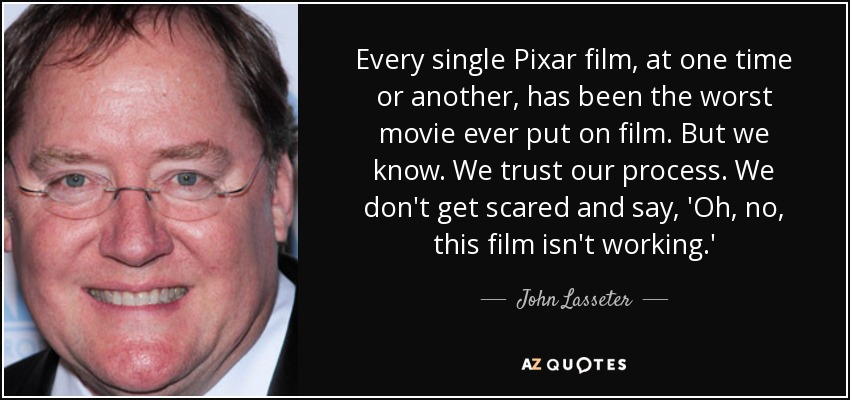 Every single Pixar film, at one time or another, has been the worst movie ever put on film. But we know. We trust our process. We don't get scared and say, 'Oh, no, this film isn't working.' - John Lasseter