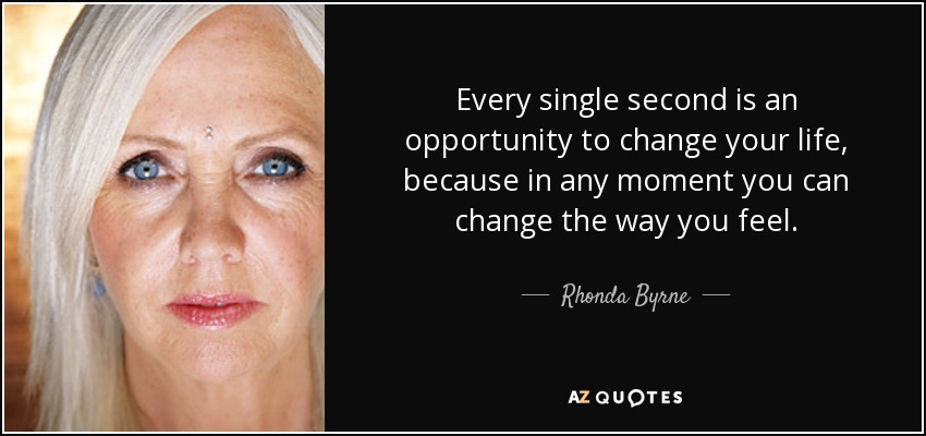 Every single second is an opportunity to change your life, because in any moment you can change the way you feel. - Rhonda Byrne