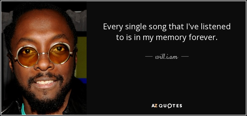 Every single song that I've listened to is in my memory forever. - will.i.am