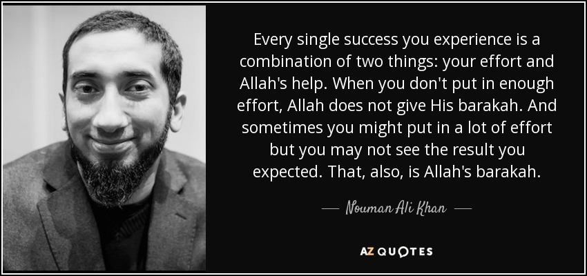Every single success you experience is a combination of two things: your effort and Allah's help. When you don't put in enough effort, Allah does not give His barakah. And sometimes you might put in a lot of effort but you may not see the result you expected. That, also, is Allah's barakah. - Nouman Ali Khan