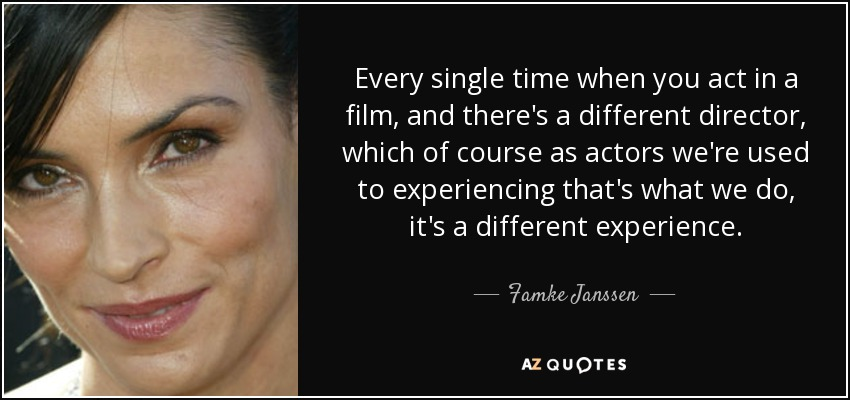 Every single time when you act in a film, and there's a different director, which of course as actors we're used to experiencing that's what we do, it's a different experience. - Famke Janssen