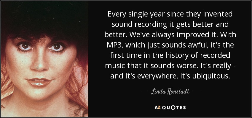 Every single year since they invented sound recording it gets better and better. We've always improved it. With MP3, which just sounds awful, it's the first time in the history of recorded music that it sounds worse. It's really - and it's everywhere, it's ubiquitous. - Linda Ronstadt