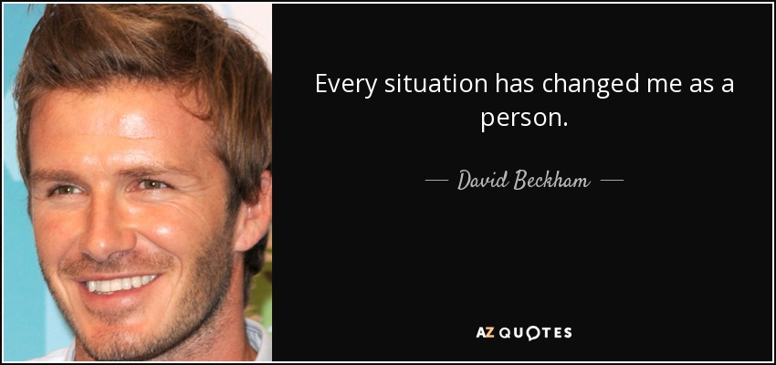 Every situation has changed me as a person. - David Beckham
