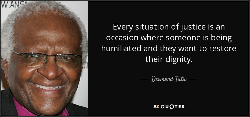 Every situation of justice is an occasion where someone is being humiliated and they want to restore their dignity. - Desmond Tutu