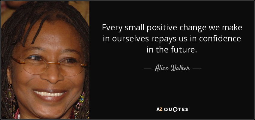 Every small positive change we make in ourselves repays us in confidence in the future. - Alice Walker