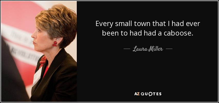 Every small town that I had ever been to had had a caboose. - Laura Miller